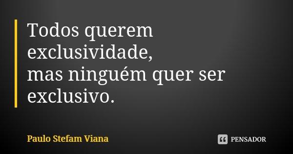 Todos querem exclusividade, mas ninguém quer ser exclusivo.... Frase de Paulo Stefam Viana.