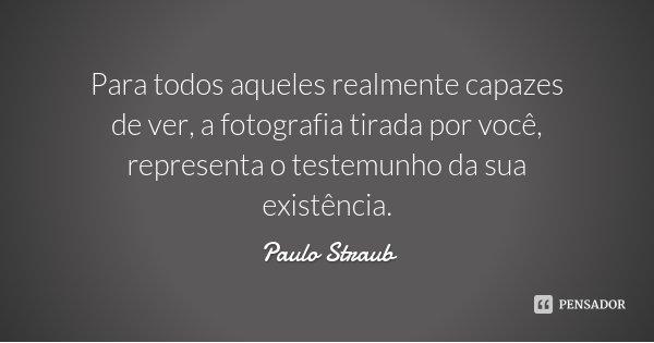 Para todos aqueles realmente capazes de ver, a fotografia tirada por você, representa o testemunho da sua existência.... Frase de Paulo Straub.