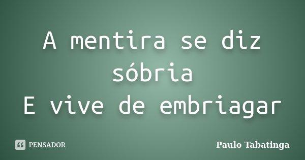A mentira se diz sóbria E vive de embriagar... Frase de Paulo Tabatinga.