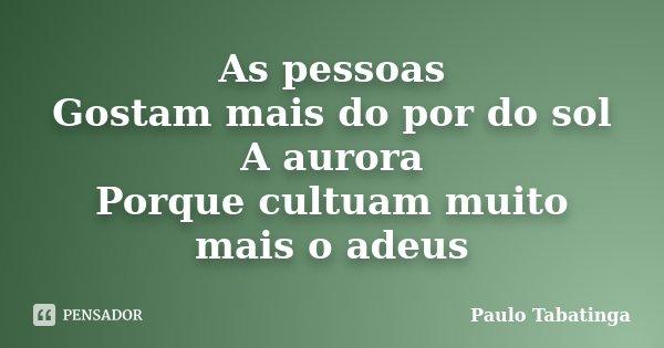 As pessoas Gostam mais do por do sol A aurora Porque cultuam muito mais o adeus... Frase de Paulo Tabatinga.