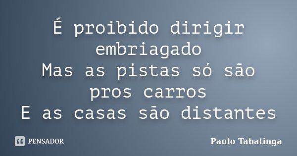 É proibido dirigir embriagado Mas as pistas só são pros carros E as casas são distantes... Frase de Paulo Tabatinga.