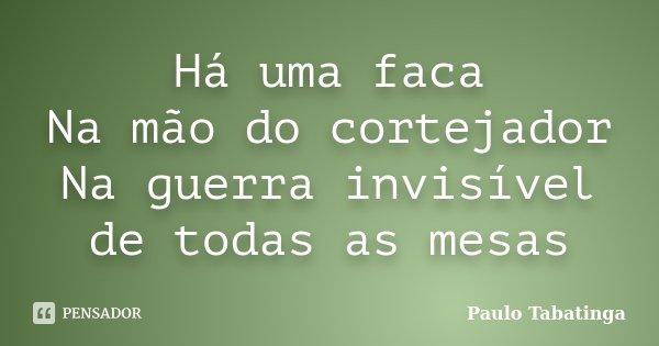 Há uma faca Na mão do cortejador Na guerra invisível de todas as mesas... Frase de Paulo Tabatinga.