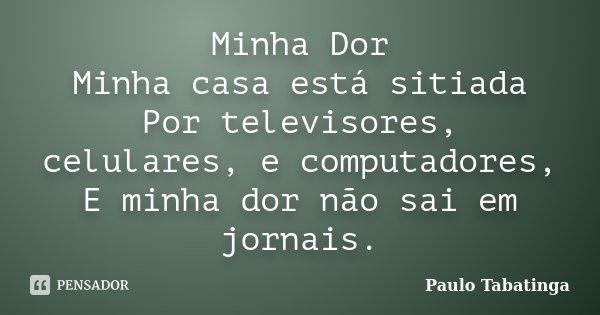 Minha Dor Minha casa está sitiada Por televisores, celulares, e computadores, E minha dor não sai em jornais.... Frase de Paulo Tabatinga.