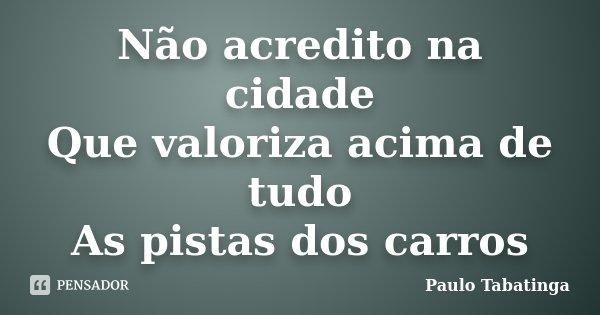 Não acredito na cidade Que valoriza acima de tudo As pistas dos carros... Frase de Paulo Tabatinga.