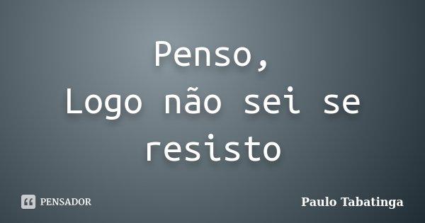 Penso, Logo não sei se resisto... Frase de Paulo Tabatinga.