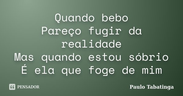 Quando bebo Pareço fugir da realidade Mas quando estou sóbrio É ela que foge de mim... Frase de Paulo Tabatinga.