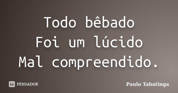 Todo bêbado Foi um lúcido Mal compreendido.... Frase de Paulo Tabatinga.
