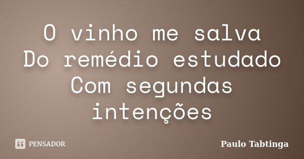 O vinho me salva Do remédio estudado Com segundas intenções... Frase de Paulo Tabtinga.