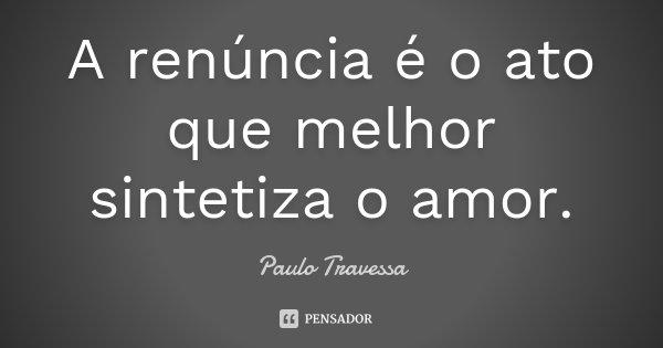 A renúncia é o ato que melhor sintetiza o amor.... Frase de Paulo Travessa.