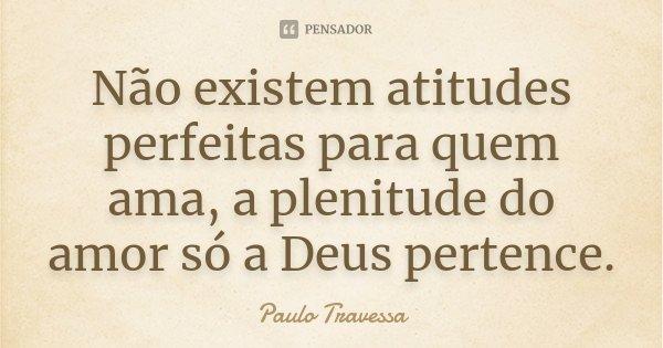 Não existem atitudes perfeitas para quem ama, a plenitude do amor só a Deus pertence.... Frase de Paulo Travessa.