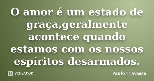 O amor é um estado de graça,geralmente acontece quando estamos com os nossos espíritos desarmados.... Frase de Paulo Travessa.