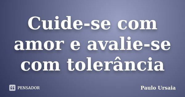 Cuide-se com amor e avalie-se com tolerância... Frase de Paulo Ursaia.