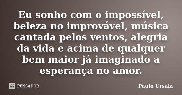 Eu sonho com o impossível, beleza no improvável, música cantada pelos ventos, alegria da vida e acima de qualquer bem maior já imaginado a esperança no amor.... Frase de Paulo Ursaia.