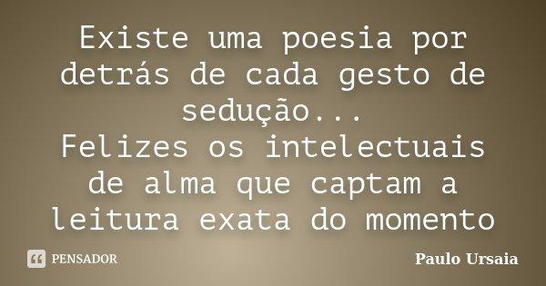 Existe uma poesia por detrás de cada gesto de sedução... Felizes os intelectuais de alma que captam a leitura exata do momento... Frase de Paulo Ursaia.