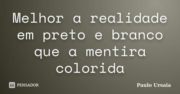 Melhor a realidade em preto e branco que a mentira colorida... Frase de Paulo Ursaia.