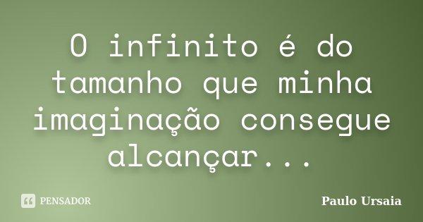 O infinito é do tamanho que minha imaginação consegue alcançar...... Frase de Paulo Ursaia.