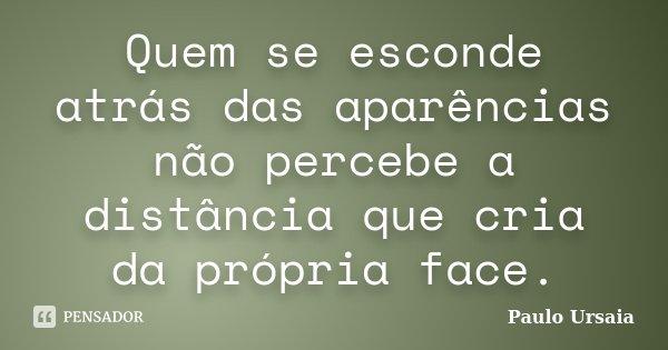Quem se esconde atrás das aparências não percebe a distância que cria da própria face.... Frase de Paulo Ursaia.