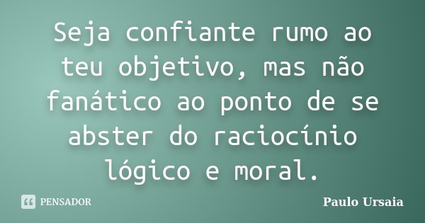 Seja confiante rumo ao teu objetivo, mas não fanático ao ponto de se abster do raciocínio lógico e moral.... Frase de Paulo Ursaia.
