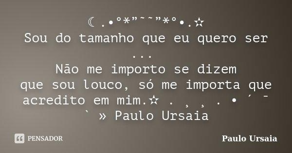 """☾.•°*""""˜˜""""*°•.✫ Sou do tamanho que eu quero ser ... Não me importo se dizem que sou louco, só me importa que acredito em mim.✫ . ¸ ¸ . • ´ ¯ ` » Paulo Ursaia... Frase de Paulo Ursaia."""