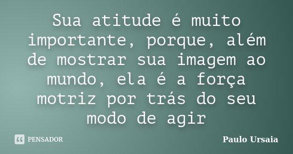 Sua atitude é muito importante, porque, além de mostrar sua imagem ao mundo, ela é a força motriz por trás do seu modo de agir... Frase de Paulo Ursaia.