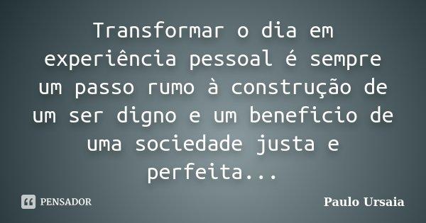 Transformar o dia em experiência pessoal é sempre um passo rumo à construção de um ser digno e um beneficio de uma sociedade justa e perfeita...... Frase de Paulo Ursaia.