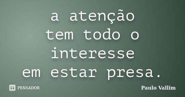 a atenção tem todo o interesse em estar presa.... Frase de Paulo Vallim.