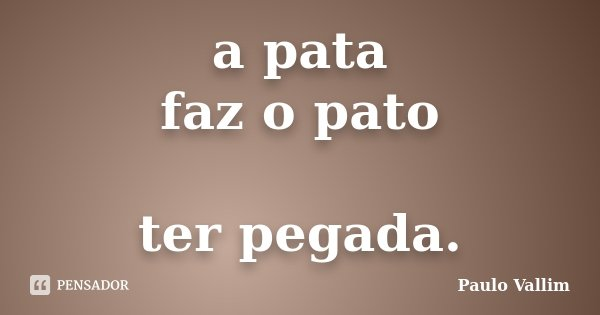 a pata faz o pato ter pegada.... Frase de Paulo Vallim.