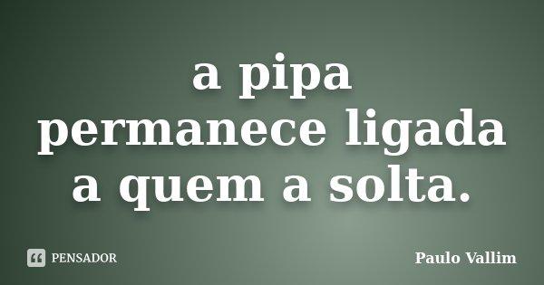 a pipa permanece ligada a quem a solta.... Frase de Paulo Vallim.