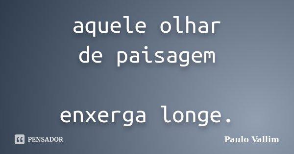 aquele olhar de paisagem enxerga longe.... Frase de Paulo Vallim.