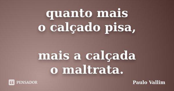 quanto mais o calçado pisa, mais a calçada o maltrata.... Frase de Paulo Vallim.