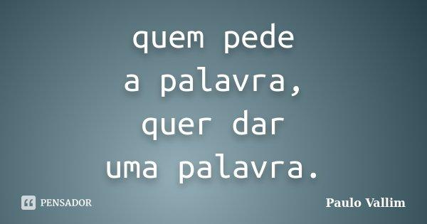 quem pede a palavra, quer dar uma palavra.... Frase de Paulo Vallim.