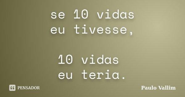 se 10 vidas eu tivesse, 10 vidas eu teria.... Frase de Paulo Vallim.