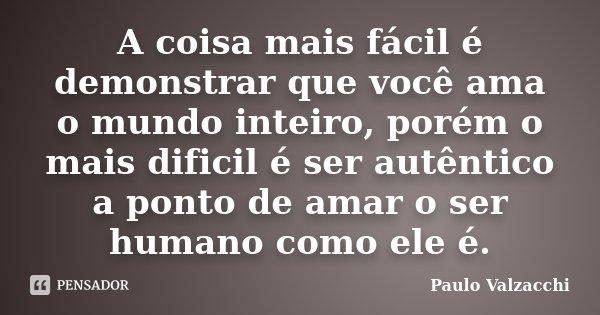 A coisa mais fácil é demonstrar que você ama o mundo inteiro, porém o mais dificil é ser autêntico a ponto de amar o ser humano como ele é.... Frase de Paulo Valzacchi.