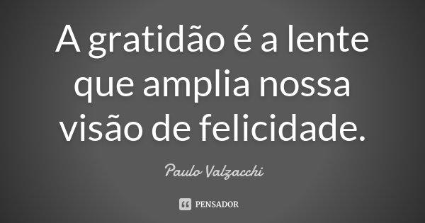 A gratidão é a lente que amplia nossa visão de felicidade.... Frase de Paulo Valzacchi.