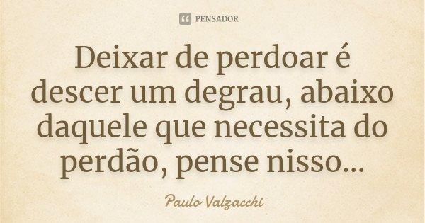 Deixar de perdoar é descer um degrau, abaixo daquele que necessita do perdão, pense nisso...... Frase de Paulo Valzacchi.