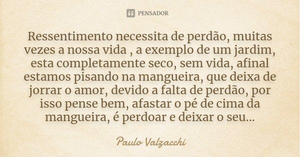 Ressentimento necessita de perdão, muitas vezes a nossa vida , a exemplo de um jardim, esta completamente seco, sem vida, afinal estamos pisando na mangueira, q... Frase de Paulo Valzacchi.