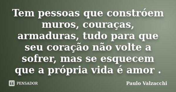 Tem pessoas que constróem muros, couraças, armaduras, tudo para que seu coração não volte a sofrer, mas se esquecem que a própria vida é amor .... Frase de Paulo Valzacchi.