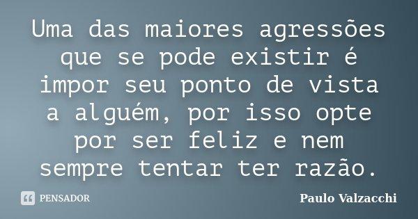 Uma das maiores agressões que se pode existir é impor seu ponto de vista a alguém, por isso opte por ser feliz e nem sempre tentar ter razão.... Frase de Paulo Valzacchi.
