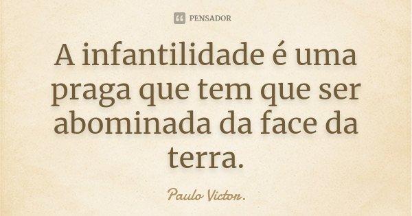 A infantilidade é uma praga que tem que ser abominada da face da terra.... Frase de Paulo Victor.