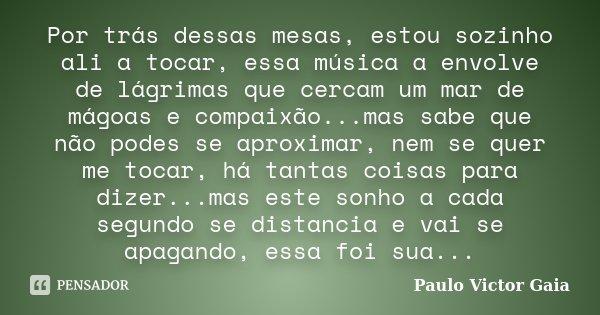 Por trás dessas mesas, estou sozinho ali a tocar, essa música a envolve de lágrimas que cercam um mar de mágoas e compaixão...mas sabe que não podes se aproxima... Frase de Paulo Victor Gaia.