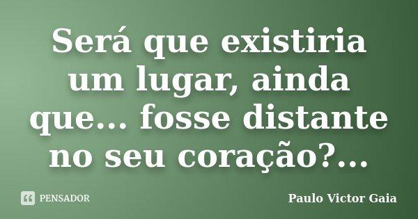 Será que existiria um lugar, ainda que... fosse distante no seu coração?...... Frase de Paulo Victor Gaia.