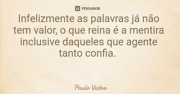 Infelizmente as palavras já não tem valor, o que reina é a mentira inclusive daqueles que agente tanto confia.... Frase de Paulo Victor.