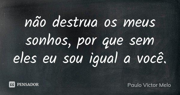 não destrua os meus sonhos, por que sem eles eu sou igual a você.... Frase de Paulo Victor Melo.