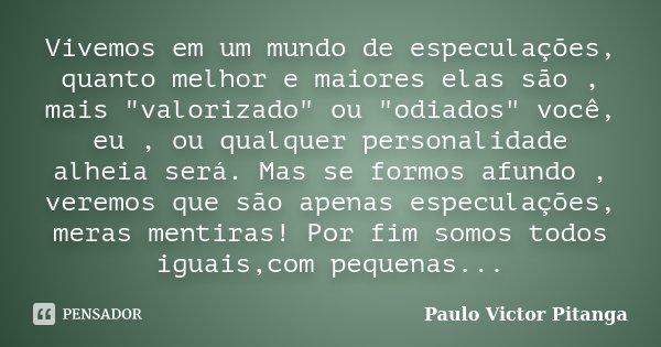 """Vivemos em um mundo de especulações, quanto melhor e maiores elas são , mais """"valorizado"""" ou """"odiados"""" você, eu , ou qualquer personalidade ... Frase de Paulo Victor Pitanga."""