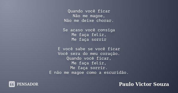 Quando você ficar Não me magoe, Não me deixe chorar. Se acaso você consiga Me faça feliz, Me faça sorrir E você sabe se você ficar Você sera do meu coração. Qua... Frase de Paulo Victor Souza.