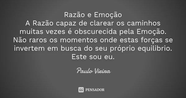 Razão e Emoção A Razão capaz de clarear os caminhos muitas vezes é obscurecida pela Emoção. Não raros os momentos onde estas forças se invertem em busca do seu ... Frase de Paulo Vieira.