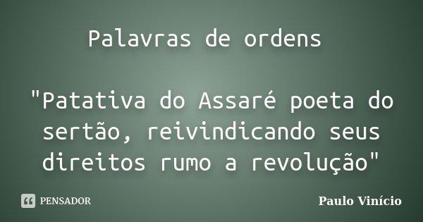 """Palavras de ordens """"Patativa do Assaré poeta do sertão, reivindicando seus direitos rumo a revolução""""... Frase de Paulo Vinicio."""