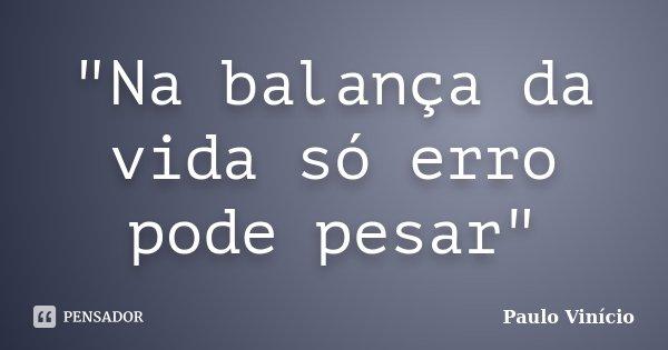 """""""Na balança da vida só erro pode pesar""""... Frase de Paulo Vinicio."""