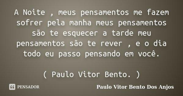 A Noite , meus pensamentos me fazem sofrer pela manha meus pensamentos são te esquecer a tarde meu pensamentos são te rever , e o dia todo eu passo pensando em ... Frase de Paulo Vitor Bento Dos Anjos.