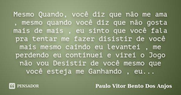 Mesmo Quando, você diz que não me ama , mesmo quando você diz que não gosta mais de mais , eu sinto que você fala pra tentar me fazer disistir de você mais mesm... Frase de Paulo Vitor Bento Dos Anjos.